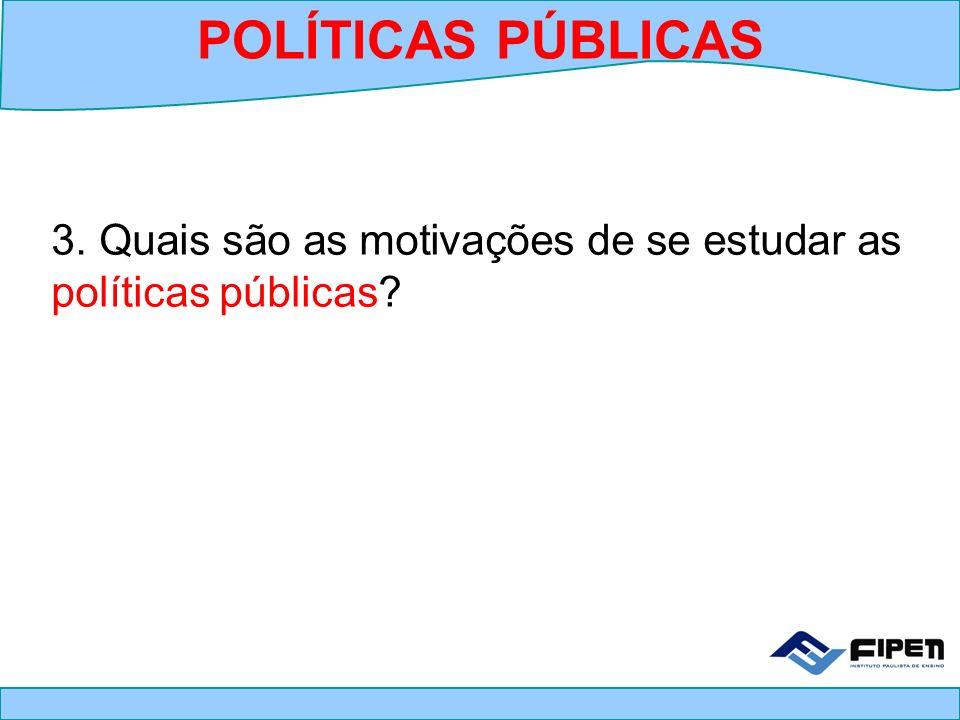 POLÍTICAS PÚBLICAS 3. Quais são as motivações de se estudar as políticas públicas