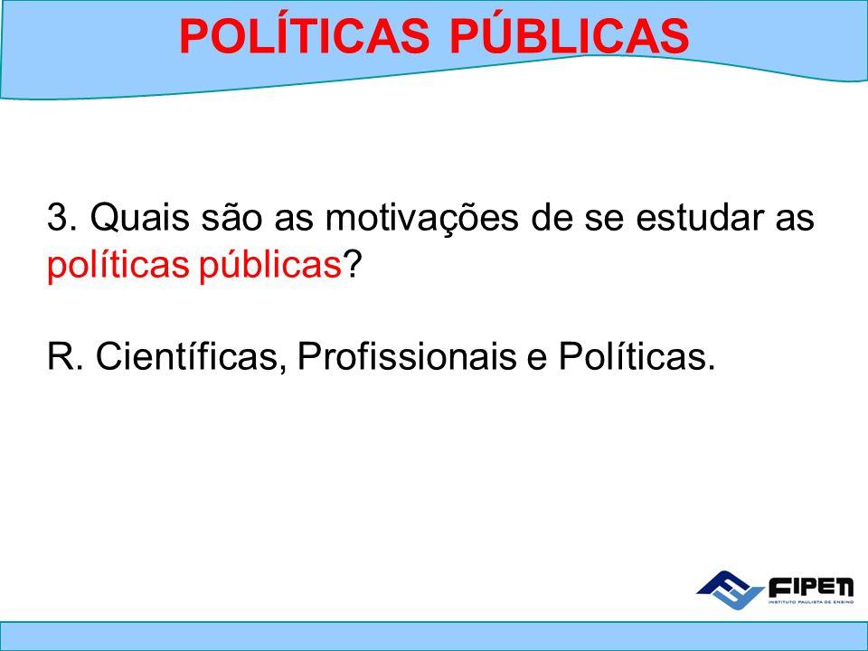 POLÍTICAS PÚBLICAS 3. Quais são as motivações de se estudar as políticas públicas.