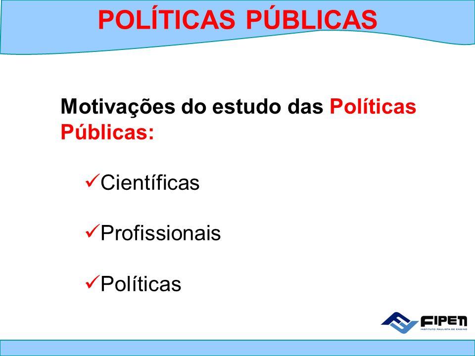 POLÍTICAS PÚBLICAS Motivações do estudo das Políticas Públicas: