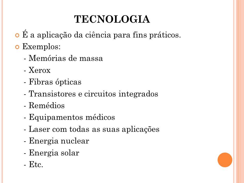 TECNOLOGIA É a aplicação da ciência para fins práticos. Exemplos: