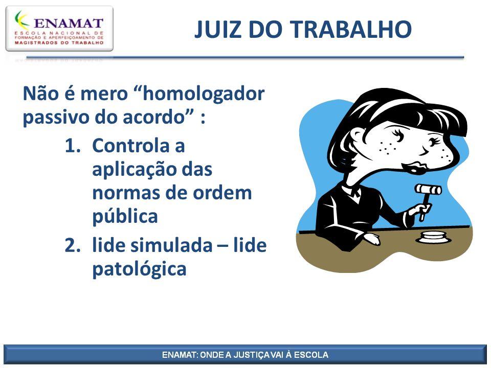 JUIZ DO TRABALHO Não é mero homologador passivo do acordo :