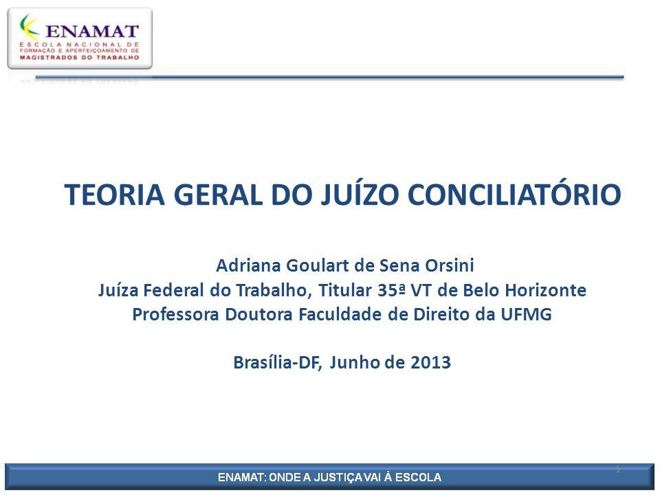TEORIA GERAL DO JUÍZO CONCILIATÓRIO Adriana Goulart de Sena Orsini Juíza Federal do Trabalho, Titular 35ª VT de Belo Horizonte Professora Doutora Faculdade de Direito da UFMG Brasília-DF, Junho de 2013