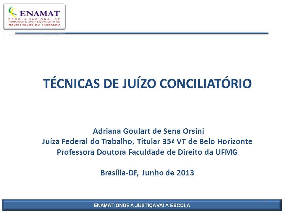 TÉCNICAS DE JUÍZO CONCILIATÓRIO Adriana Goulart de Sena Orsini Juíza Federal do Trabalho, Titular 35ª VT de Belo Horizonte Professora Doutora Faculdade de Direito da UFMG Brasília-DF, Junho de 2013