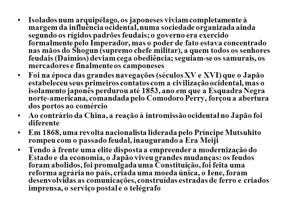 Isolados num arquipélago, os japoneses viviam completamente à margem da influência ocidental, numa sociedade organizada ainda segundo os rígidos padrões feudais; o governo era exercido formalmente pelo Imperador, mas o poder de fato estava concentrado nas mãos do Shogun (supremo chefe militar), a quem todos os senhores feudais (Daimios) deviam cega obediência; seguiam-se os samurais, os mercadores e finalmente os camponeses