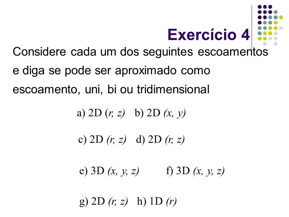Exercício 4 Considere cada um dos seguintes escoamentos e diga se pode ser aproximado como escoamento, uni, bi ou tridimensional.