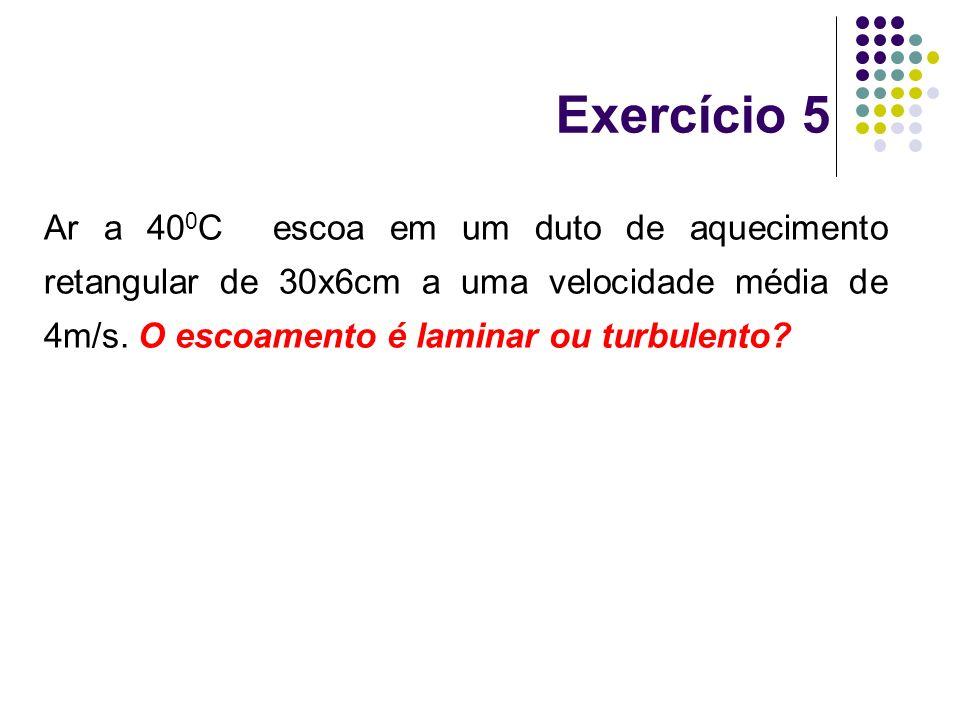 Exercício 5 Ar a 400C escoa em um duto de aquecimento retangular de 30x6cm a uma velocidade média de 4m/s.
