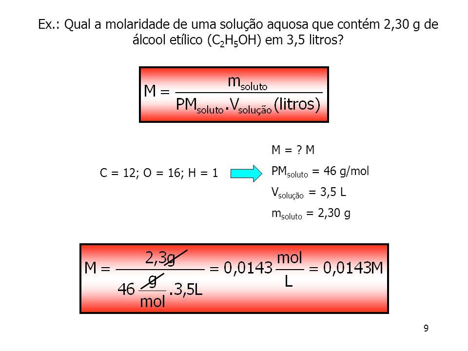 Ex.: Qual a molaridade de uma solução aquosa que contém 2,30 g de álcool etílico (C2H5OH) em 3,5 litros