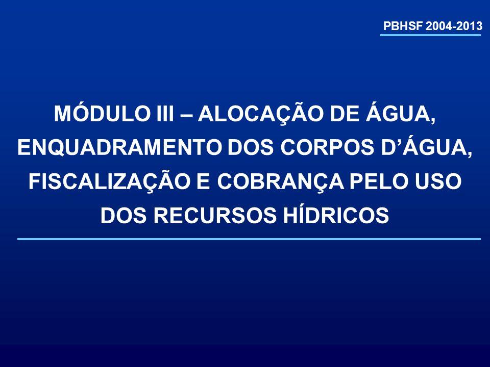 PBHSF 2004-2013 MÓDULO III – ALOCAÇÃO DE ÁGUA, ENQUADRAMENTO DOS CORPOS D'ÁGUA, FISCALIZAÇÃO E COBRANÇA PELO USO DOS RECURSOS HÍDRICOS.