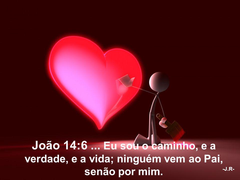João 14:6 ... Eu sou o caminho, e a verdade, e a vida; ninguém vem ao Pai, senão por mim.