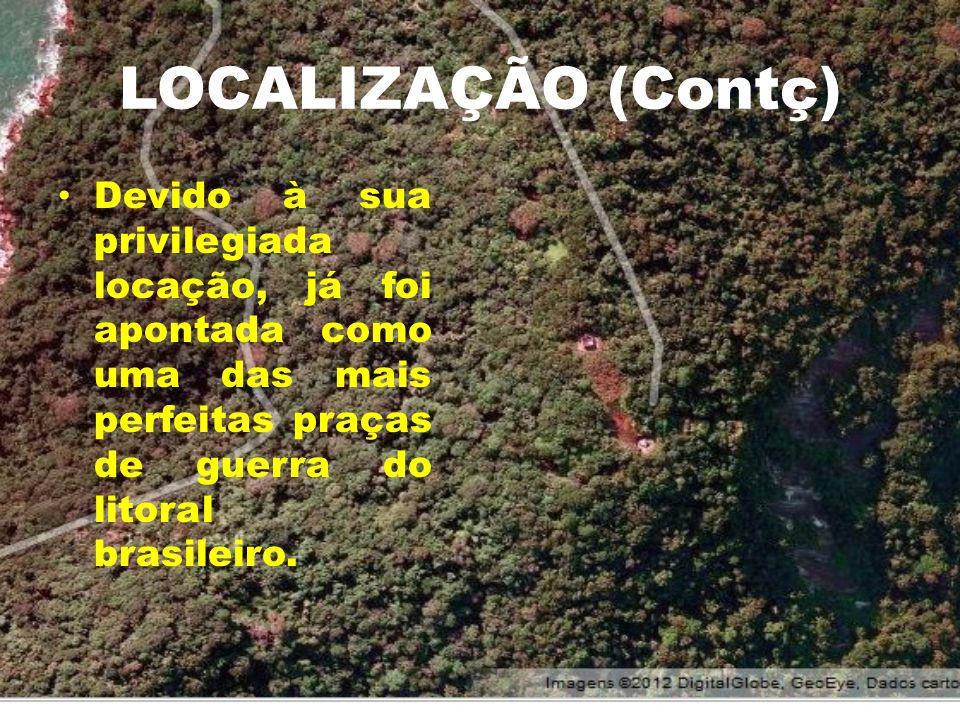 LOCALIZAÇÃO (Contç)Devido à sua privilegiada locação, já foi apontada como uma das mais perfeitas praças de guerra do litoral brasileiro.