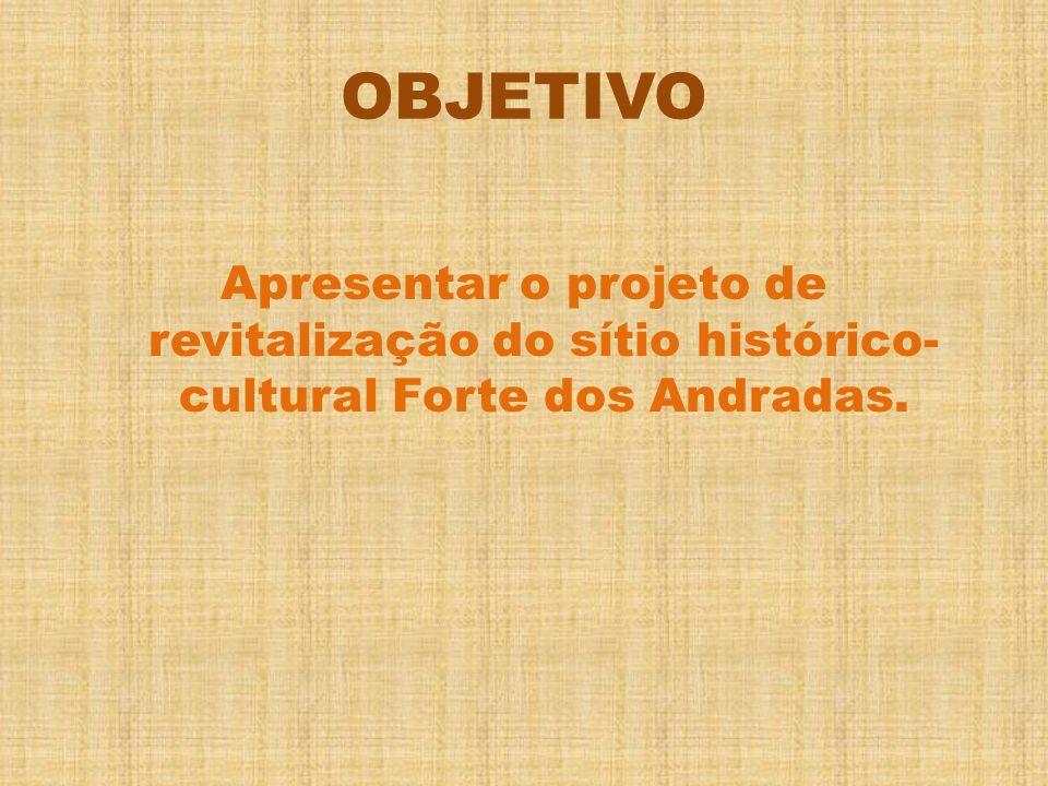 OBJETIVO Apresentar o projeto de revitalização do sítio histórico-cultural Forte dos Andradas.