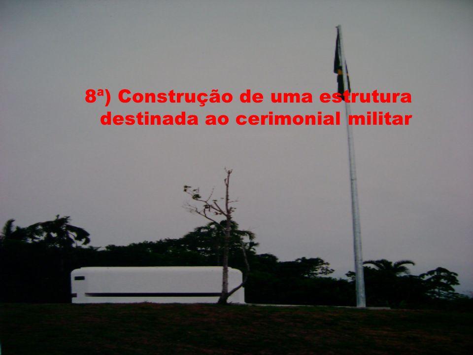 8ª) Construção de uma estrutura destinada ao cerimonial militar