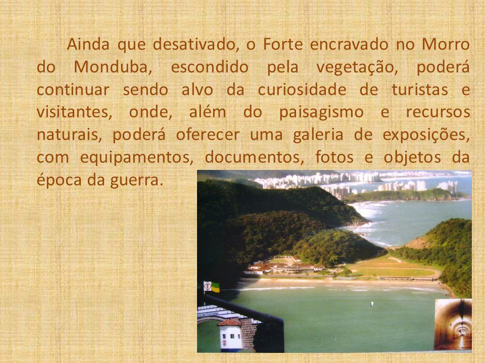 Ainda que desativado, o Forte encravado no Morro do Monduba, escondido pela vegetação, poderá continuar sendo alvo da curiosidade de turistas e visitantes, onde, além do paisagismo e recursos naturais, poderá oferecer uma galeria de exposições, com equipamentos, documentos, fotos e objetos da época da guerra.