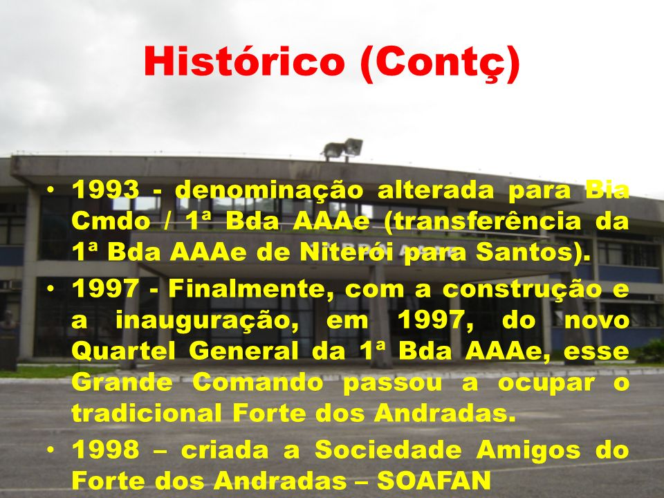 Histórico (Contç)1993 - denominação alterada para Bia Cmdo / 1ª Bda AAAe (transferência da 1ª Bda AAAe de Niterói para Santos).