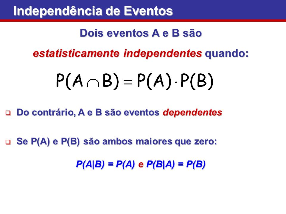 estatisticamente independentes quando: P(A|B) = P(A) e P(B|A) = P(B)