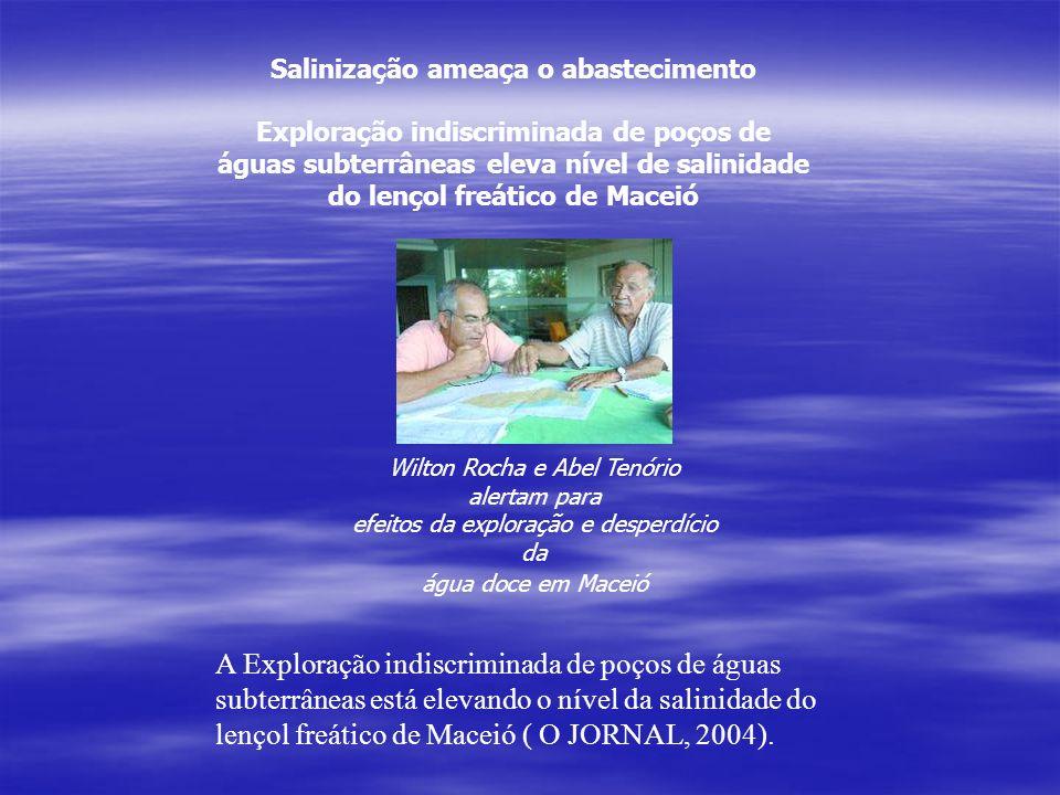 Salinização ameaça o abastecimento Exploração indiscriminada de poços de águas subterrâneas eleva nível de salinidade do lençol freático de Maceió