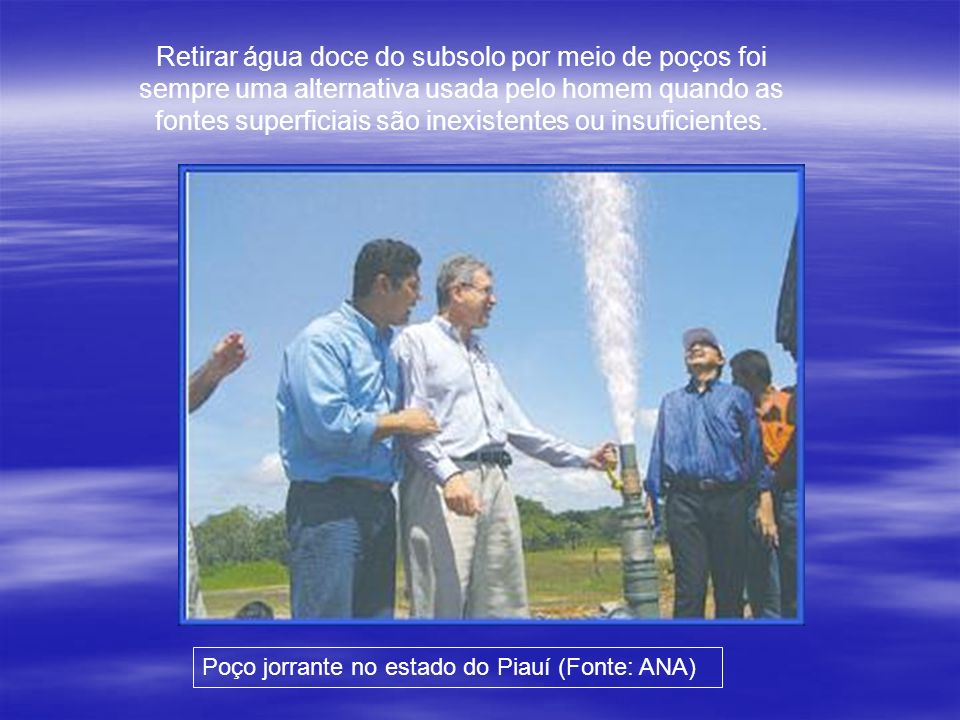 Retirar água doce do subsolo por meio de poços foi sempre uma alternativa usada pelo homem quando as fontes superficiais são inexistentes ou insuficientes.
