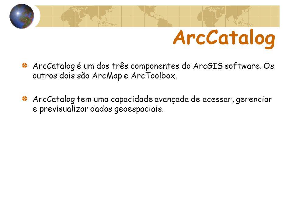 ArcCatalog ArcCatalog é um dos três componentes do ArcGIS software. Os outros dois são ArcMap e ArcToolbox.