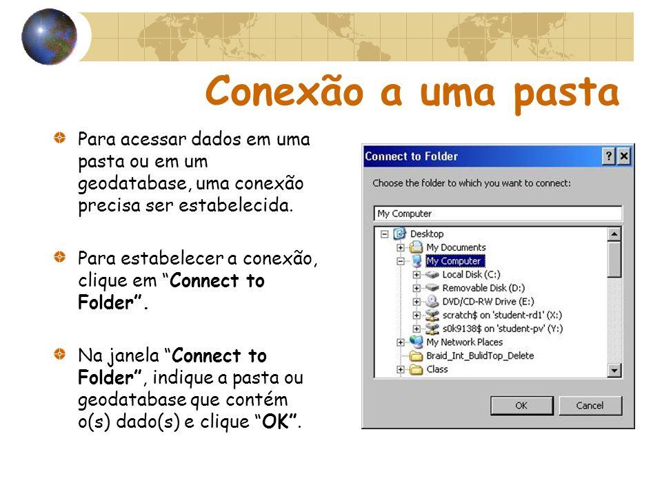 Conexão a uma pasta Para acessar dados em uma pasta ou em um geodatabase, uma conexão precisa ser estabelecida.