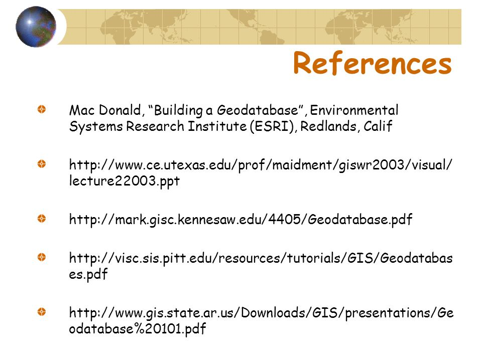 References Mac Donald, Building a Geodatabase , Environmental Systems Research Institute (ESRI), Redlands, Calif.