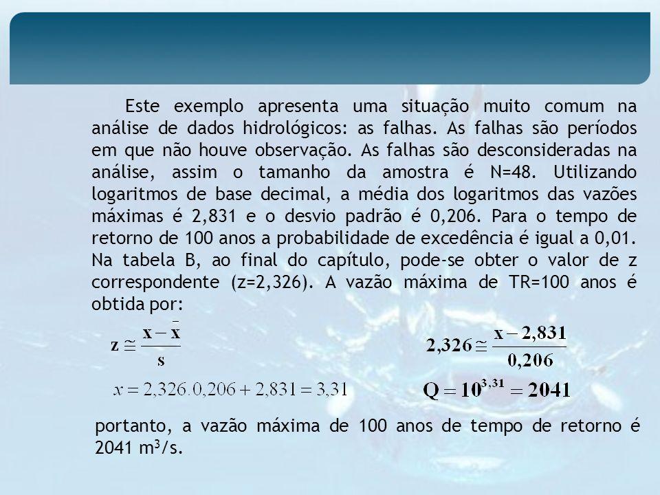Este exemplo apresenta uma situação muito comum na análise de dados hidrológicos: as falhas. As falhas são períodos em que não houve observação. As falhas são desconsideradas na análise, assim o tamanho da amostra é N=48. Utilizando logaritmos de base decimal, a média dos logaritmos das vazões máximas é 2,831 e o desvio padrão é 0,206. Para o tempo de retorno de 100 anos a probabilidade de excedência é igual a 0,01. Na tabela B, ao final do capítulo, pode-se obter o valor de z correspondente (z=2,326). A vazão máxima de TR=100 anos é obtida por: