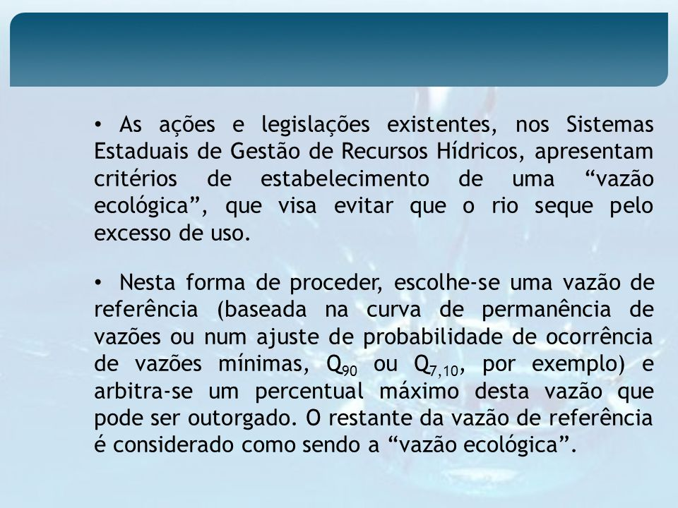 As ações e legislações existentes, nos Sistemas Estaduais de Gestão de Recursos Hídricos, apresentam critérios de estabelecimento de uma vazão ecológica , que visa evitar que o rio seque pelo excesso de uso.