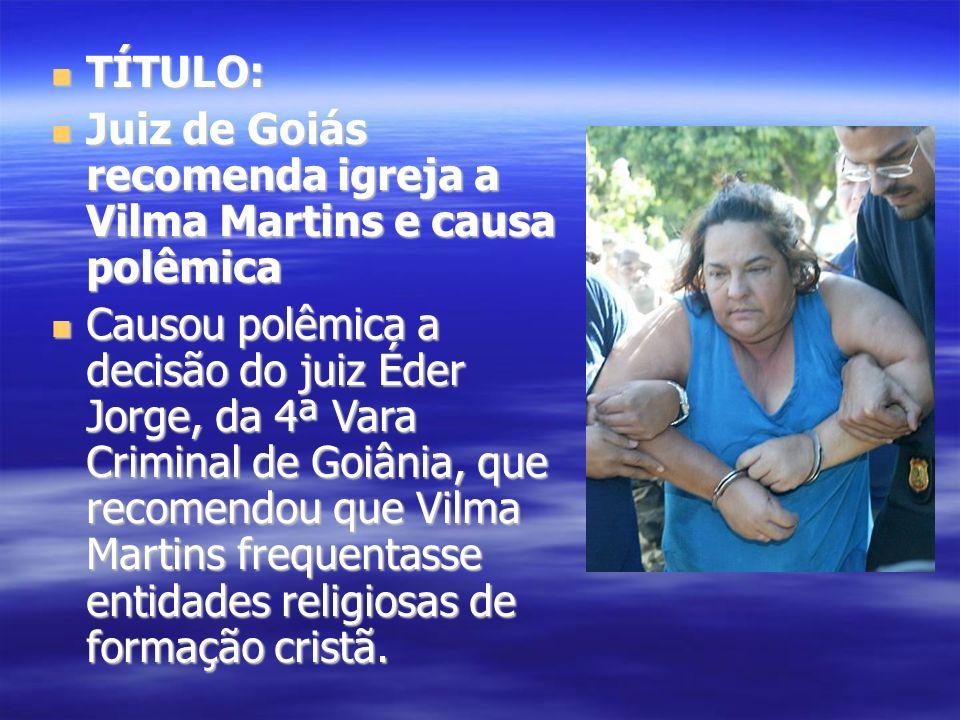 TÍTULO: Juiz de Goiás recomenda igreja a Vilma Martins e causa polêmica.