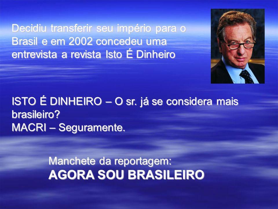 Decidiu transferir seu império para o Brasil e em 2002 concedeu uma entrevista a revista Isto É Dinheiro