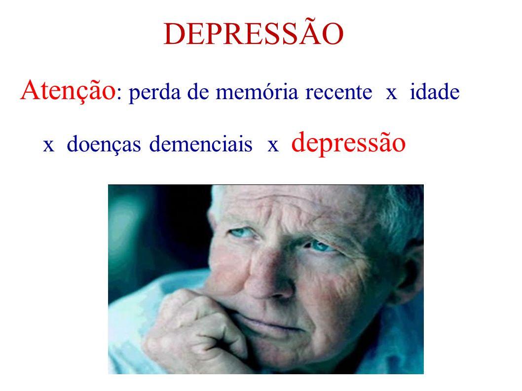 DEPRESSÃO Atenção: perda de memória recente x idade x doenças demenciais x depressão.