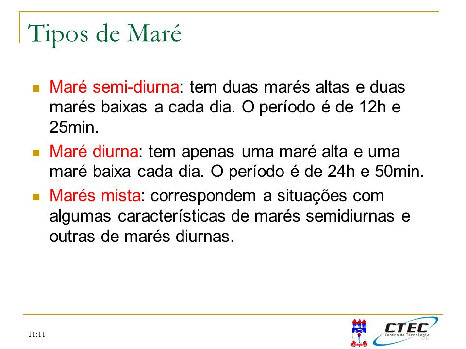 Tipos de Maré Maré semi-diurna: tem duas marés altas e duas marés baixas a cada dia. O período é de 12h e 25min.