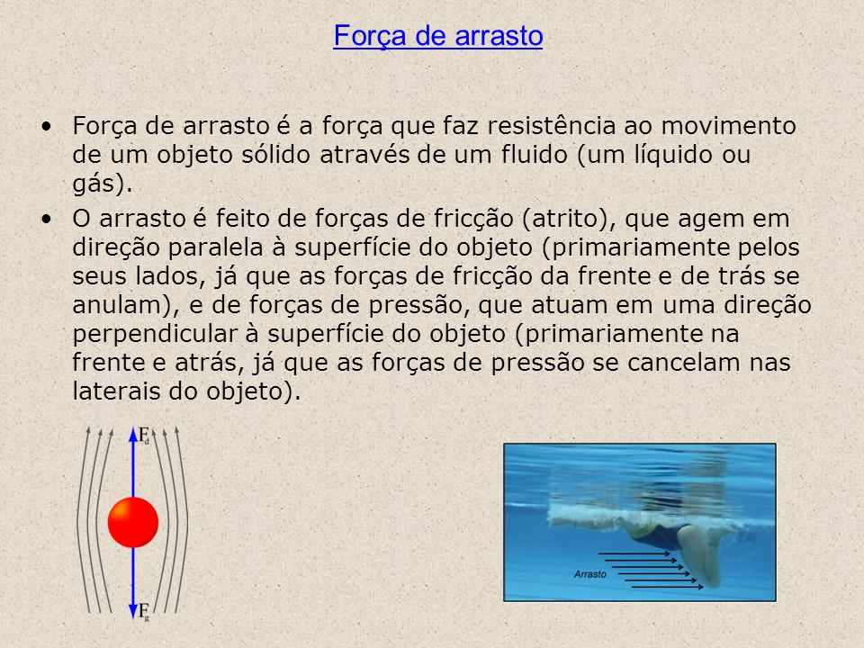 Força de arrasto Força de arrasto é a força que faz resistência ao movimento de um objeto sólido através de um fluido (um líquido ou gás).