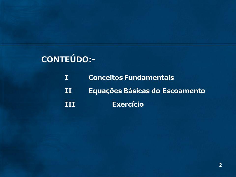 CONTEÚDO:- I Conceitos Fundamentais II Equações Básicas do Escoamento