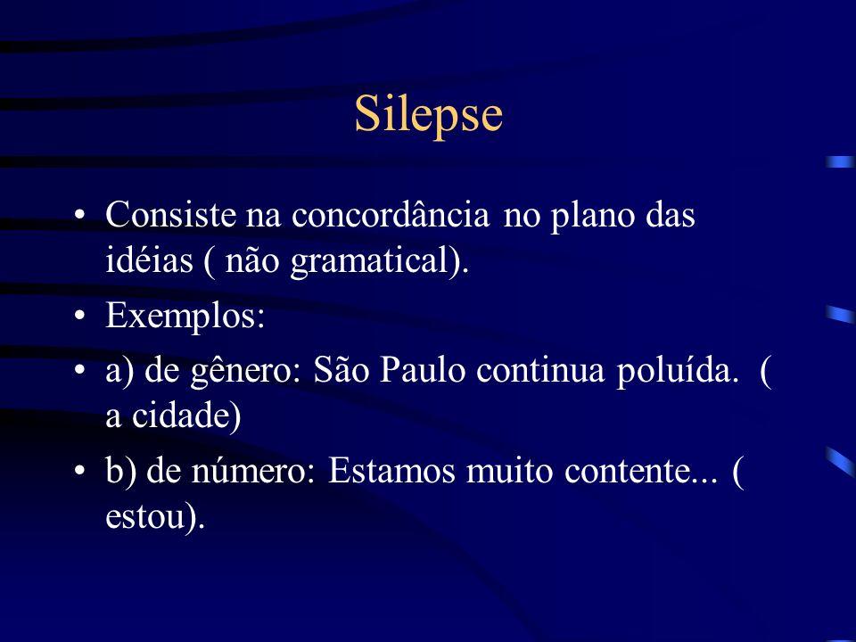 Silepse Consiste na concordância no plano das idéias ( não gramatical). Exemplos: a) de gênero: São Paulo continua poluída. ( a cidade)
