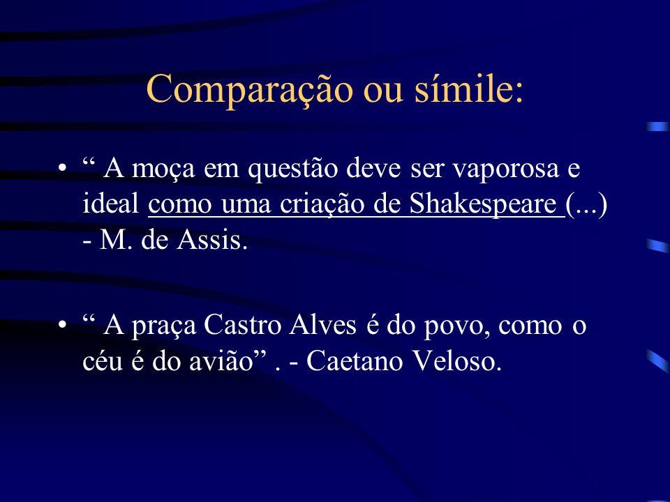 Comparação ou símile: A moça em questão deve ser vaporosa e ideal como uma criação de Shakespeare (...) - M. de Assis.