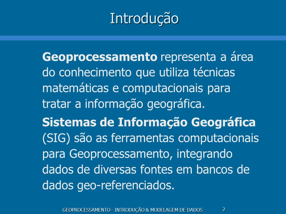 Introdução Geoprocessamento representa a área do conhecimento que utiliza técnicas matemáticas e computacionais para tratar a informação geográfica.