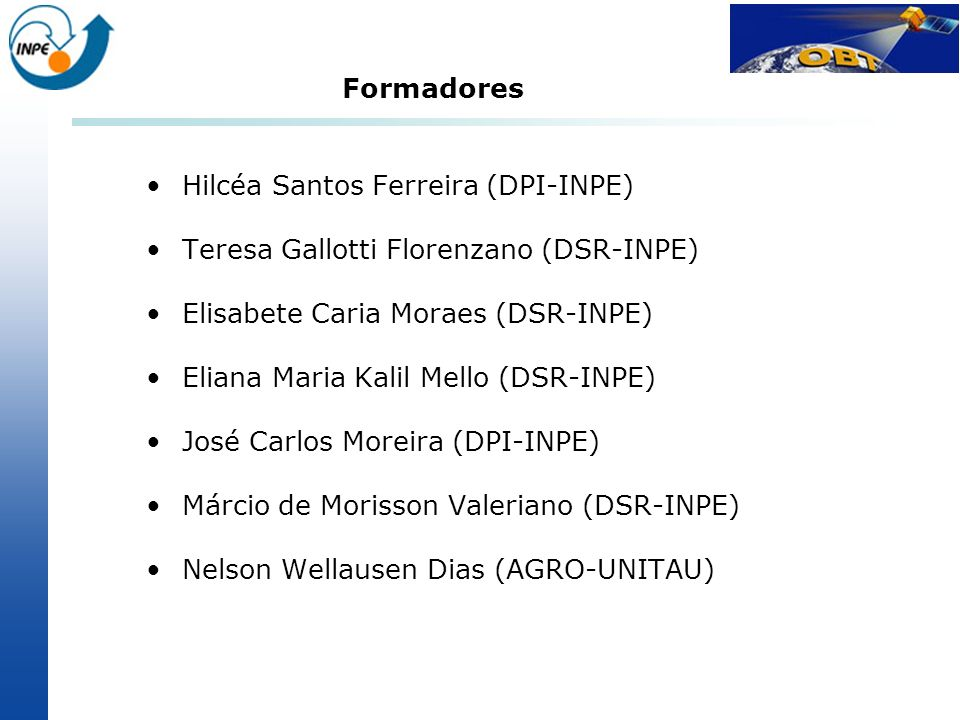 Formadores Hilcéa Santos Ferreira (DPI-INPE) Teresa Gallotti Florenzano (DSR-INPE) Elisabete Caria Moraes (DSR-INPE)