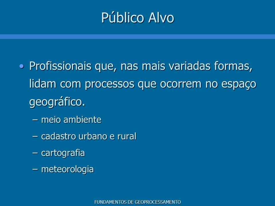 Público Alvo Profissionais que, nas mais variadas formas, lidam com processos que ocorrem no espaço geográfico.