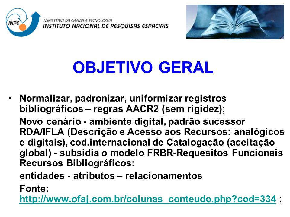 OBJETIVO GERAL Normalizar, padronizar, uniformizar registros bibliográficos – regras AACR2 (sem rigidez);