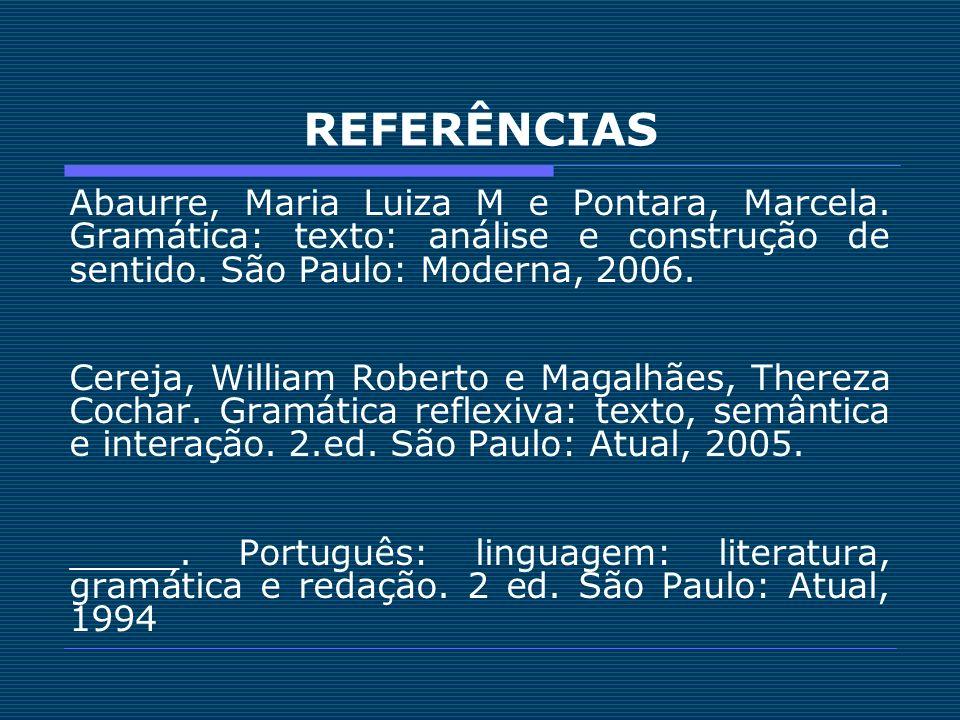 REFERÊNCIAS Abaurre, Maria Luiza M e Pontara, Marcela. Gramática: texto: análise e construção de sentido. São Paulo: Moderna, 2006.