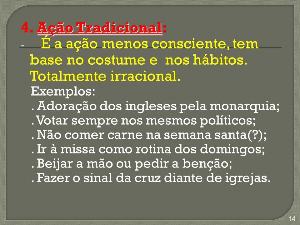 4. Ação Tradicional: É a ação menos consciente, tem base no costume e nos hábitos. Totalmente irracional.