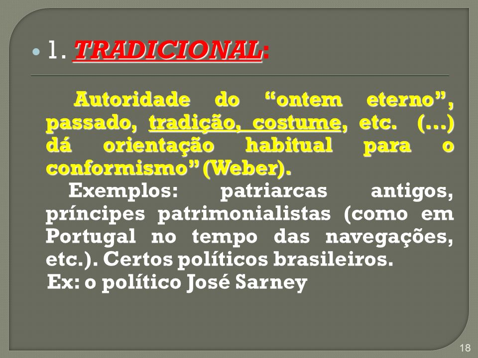 1. TRADICIONAL:Autoridade do ontem eterno , passado, tradição, costume, etc. (...) dá orientação habitual para o conformismo (Weber).