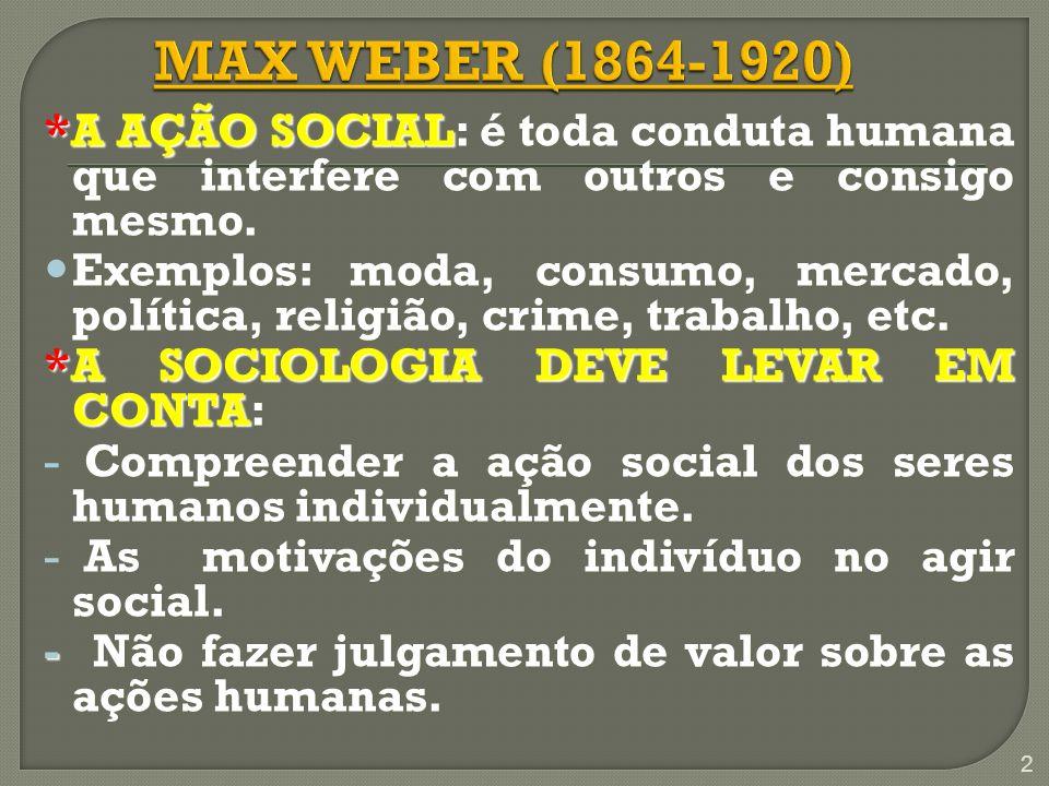 MAX WEBER (1864-1920)*A AÇÃO SOCIAL: é toda conduta humana que interfere com outros e consigo mesmo.