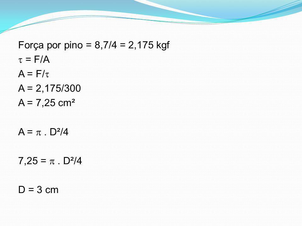 Força por pino = 8,7/4 = 2,175 kgf  = F/A A = F/ A = 2,175/300 A = 7,25 cm² A =  .