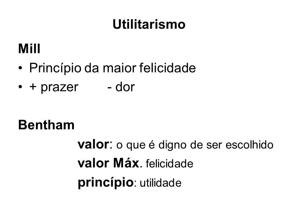 Princípio da maior felicidade + prazer - dor Bentham