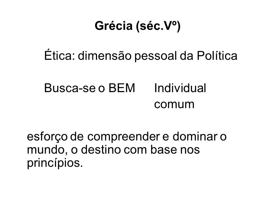 Grécia (séc.Vº) Ética: dimensão pessoal da Política. Busca-se o BEM Individual. comum.