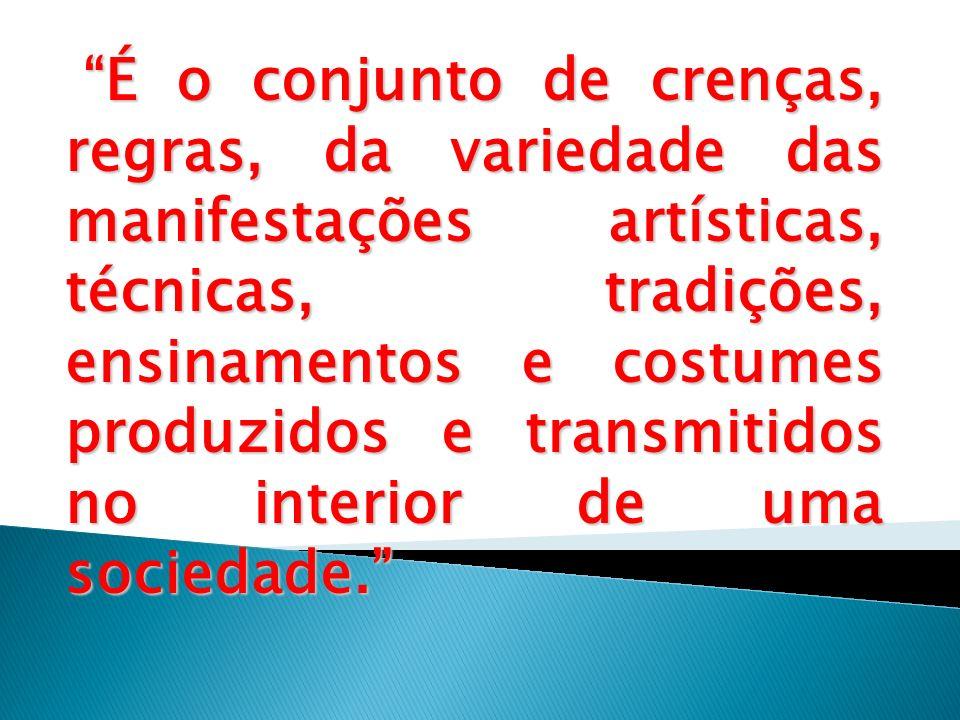 É o conjunto de crenças, regras, da variedade das manifestações artísticas, técnicas, tradições, ensinamentos e costumes produzidos e transmitidos no interior de uma sociedade.