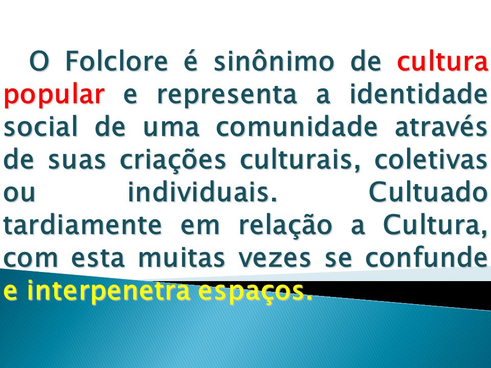 O Folclore é sinônimo de cultura popular e representa a identidade social de uma comunidade através de suas criações culturais, coletivas ou individuais.