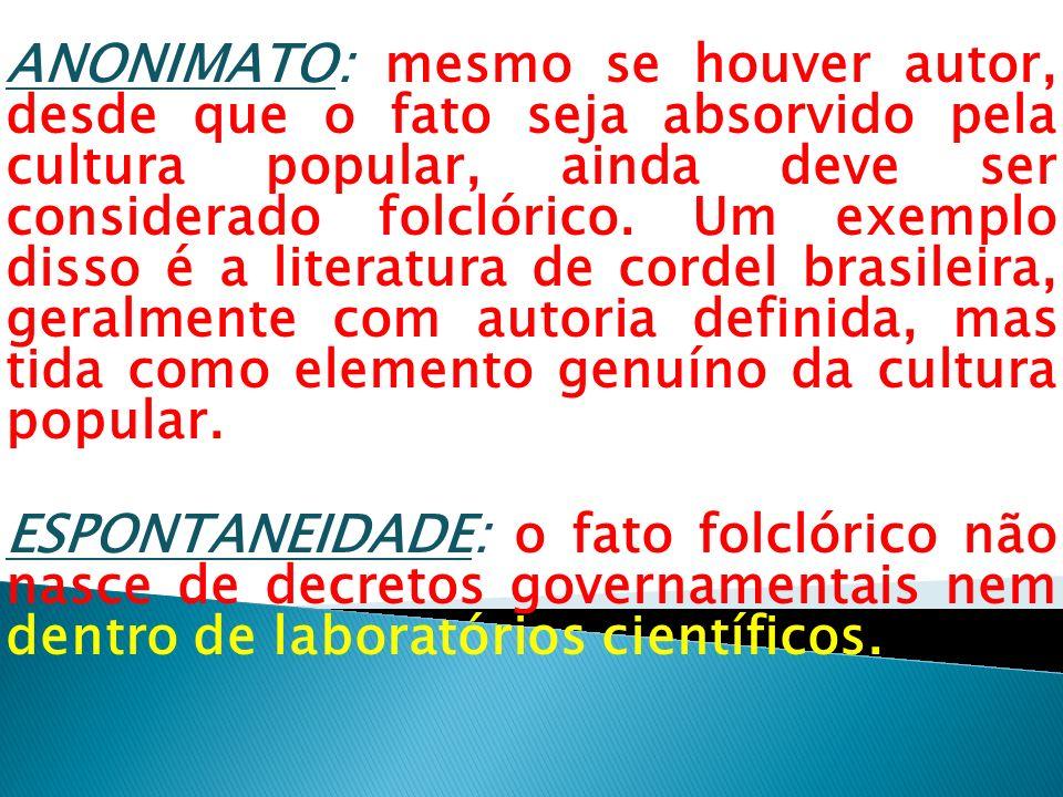 ANONIMATO: mesmo se houver autor, desde que o fato seja absorvido pela cultura popular, ainda deve ser considerado folclórico. Um exemplo disso é a literatura de cordel brasileira, geralmente com autoria definida, mas tida como elemento genuíno da cultura popular.