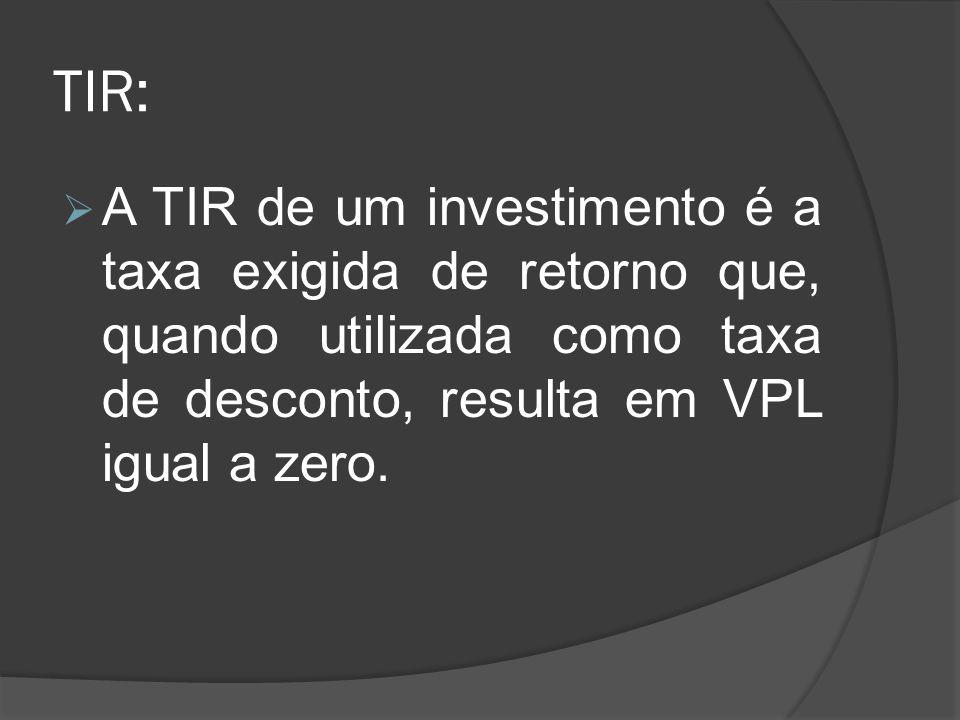 TIR:A TIR de um investimento é a taxa exigida de retorno que, quando utilizada como taxa de desconto, resulta em VPL igual a zero.