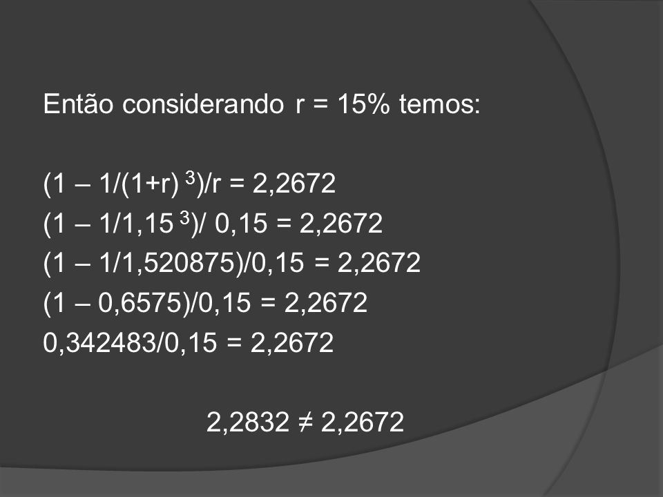Então considerando r = 15% temos: (1 – 1/(1+r) 3)/r = 2,2672 (1 – 1/1,15 3)/ 0,15 = 2,2672 (1 – 1/1,520875)/0,15 = 2,2672 (1 – 0,6575)/0,15 = 2,2672 0,342483/0,15 = 2,2672 2,2832 ≠ 2,2672